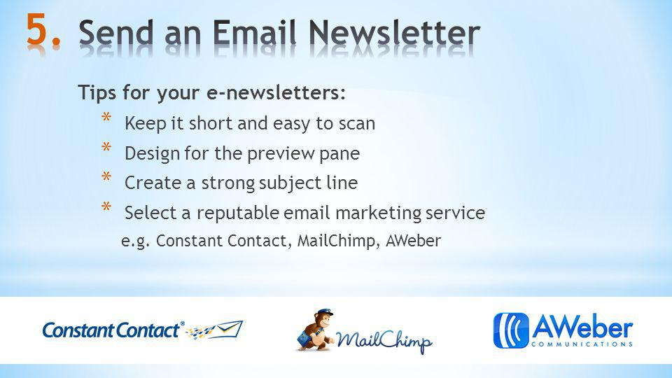Tips for your e-newsletters: * Keep it short and easy to scan * Design for the preview pane * Create a strong subject line * Select a reputable email