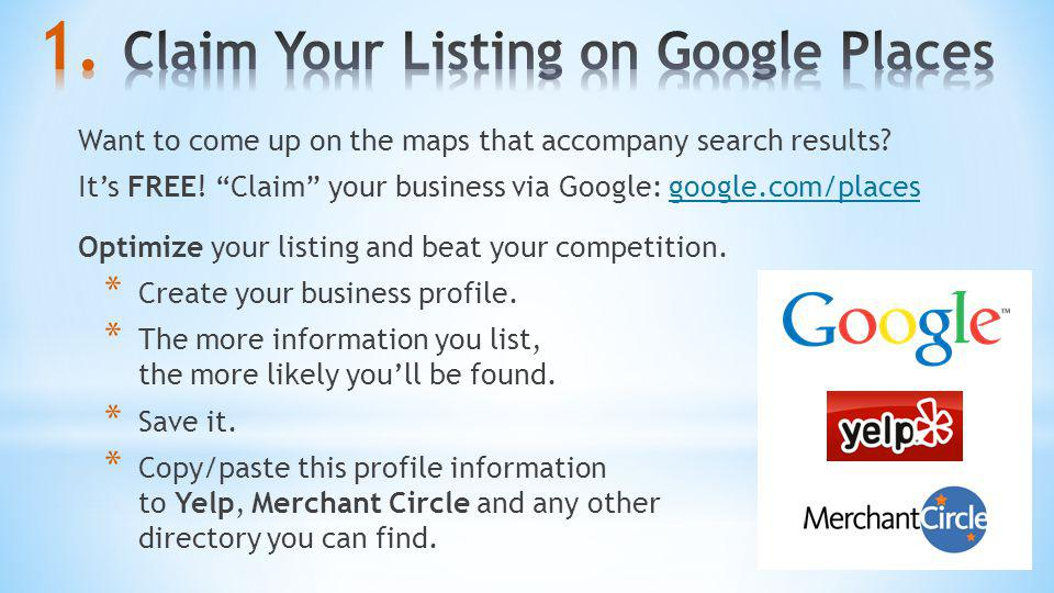 Want to come up on the maps that accompany search results? Its FREE! Claim your business via Google: google.com/placesgoogle.com/places Optimize your