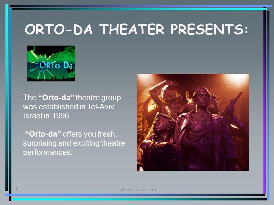 www.orto-da.com 1 ORTO-DA THEATER PRESENTS: The Orto-da theatre group was established in Tel-Aviv, Israel in 1996 Orto-da offers you fresh, surprising and exciting theatre performances.