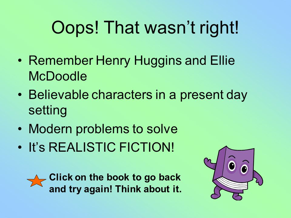 Oops! That wasnt right! Remember Henry Huggins and Ellie McDoodle Believable characters in a present day setting Modern problems to solve Its REALISTI