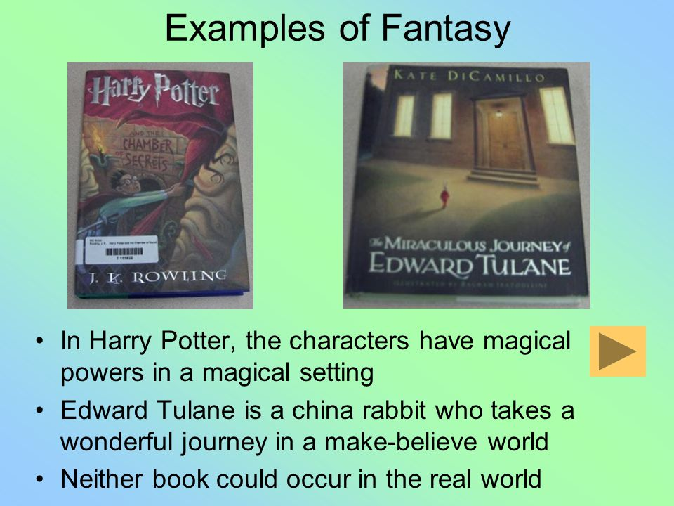 Examples of Fantasy In Harry Potter, the characters have magical powers in a magical setting Edward Tulane is a china rabbit who takes a wonderful journey in a make-believe world Neither book could occur in the real world