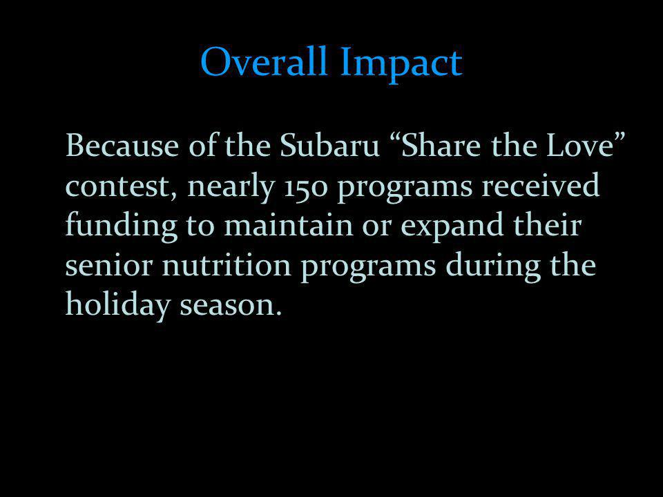 Overall Impact Because of the Subaru Share the Love contest, nearly 150 programs received funding to maintain or expand their senior nutrition programs during the holiday season.