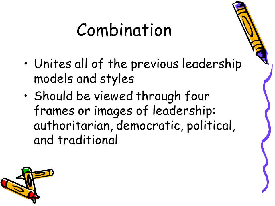 Combination Unites all of the previous leadership models and styles Should be viewed through four frames or images of leadership: authoritarian, democratic, political, and traditional