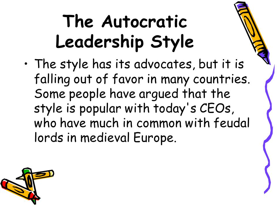 The Autocratic Leadership Style The style has its advocates, but it is falling out of favor in many countries.