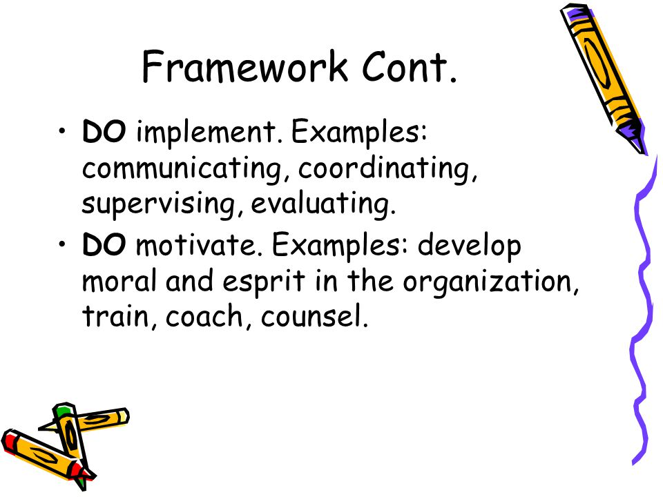 Framework Cont. DO implement. Examples: communicating, coordinating, supervising, evaluating.