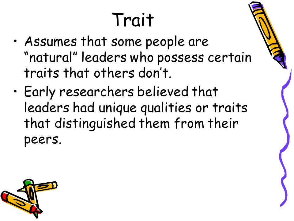 Trait Assumes that some people are natural leaders who possess certain traits that others dont.