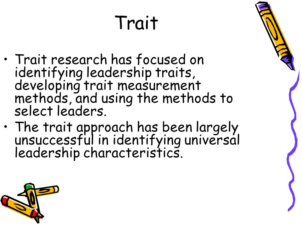 Trait Trait research has focused on identifying leadership traits, developing trait measurement methods, and using the methods to select leaders.