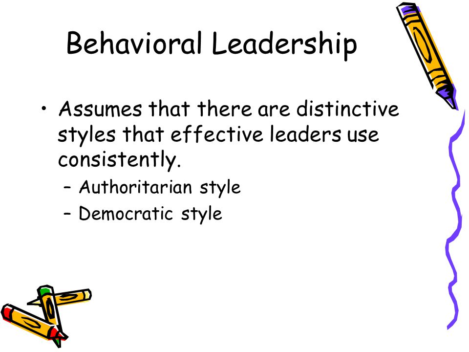 Behavioral Leadership Assumes that there are distinctive styles that effective leaders use consistently.