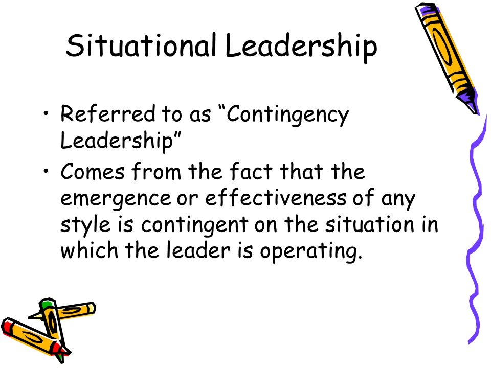 Situational Leadership Referred to as Contingency Leadership Comes from the fact that the emergence or effectiveness of any style is contingent on the situation in which the leader is operating.
