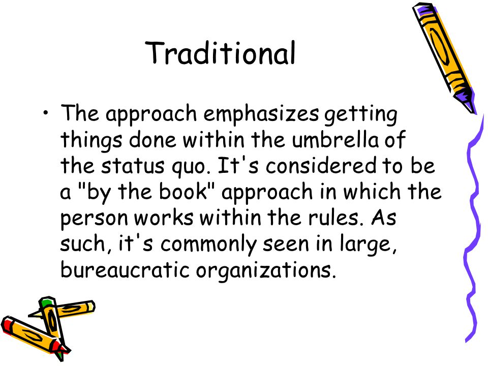 Traditional The approach emphasizes getting things done within the umbrella of the status quo.