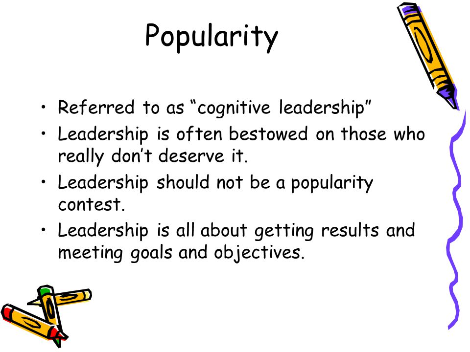 Popularity Referred to as cognitive leadership Leadership is often bestowed on those who really dont deserve it.