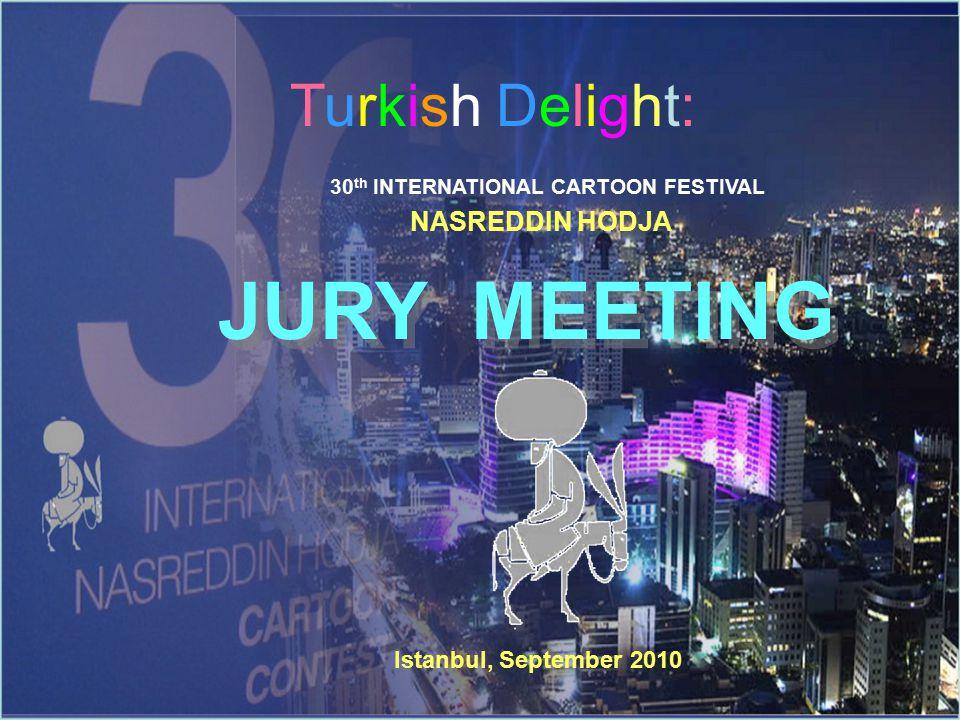 Turkish Delight: 30 th INTERNATIONAL CARTOON FESTIVAL NASREDDIN HODJA JURY MEETING JURY MEETING Istanbul, September 2010