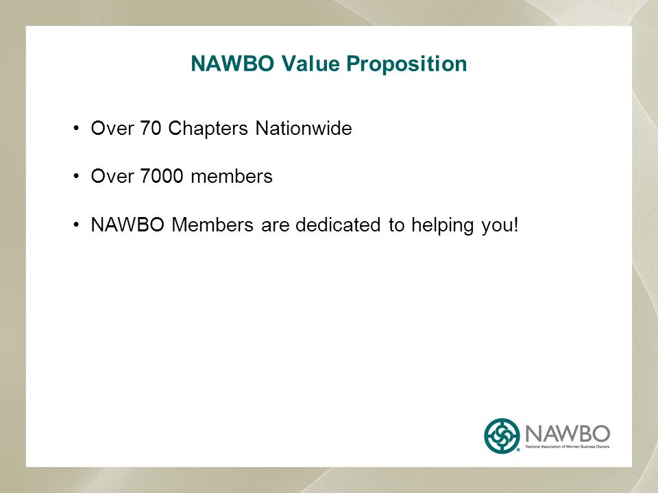NAWBO Value Proposition Over 70 Chapters Nationwide Over 7000 members NAWBO Members are dedicated to helping you!