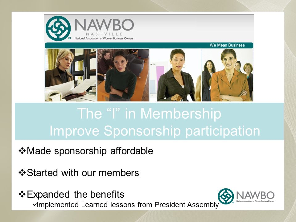 The I in Membership Improve Sponsorship participation Made sponsorship affordable Started with our members Expanded the benefits Implemented Learned lessons from President Assembly