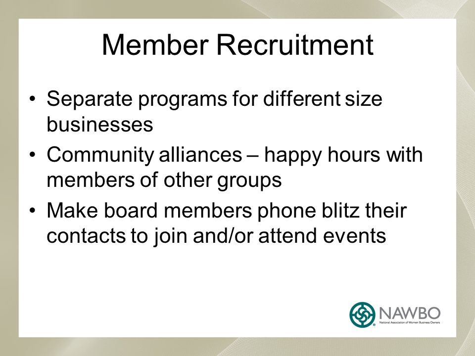 Member Recruitment Separate programs for different size businesses Community alliances – happy hours with members of other groups Make board members phone blitz their contacts to join and/or attend events