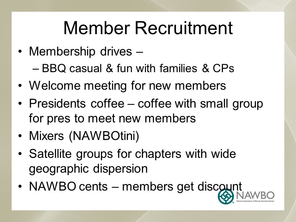 Member Recruitment Membership drives – –BBQ casual & fun with families & CPs Welcome meeting for new members Presidents coffee – coffee with small group for pres to meet new members Mixers (NAWBOtini) Satellite groups for chapters with wide geographic dispersion NAWBO cents – members get discount