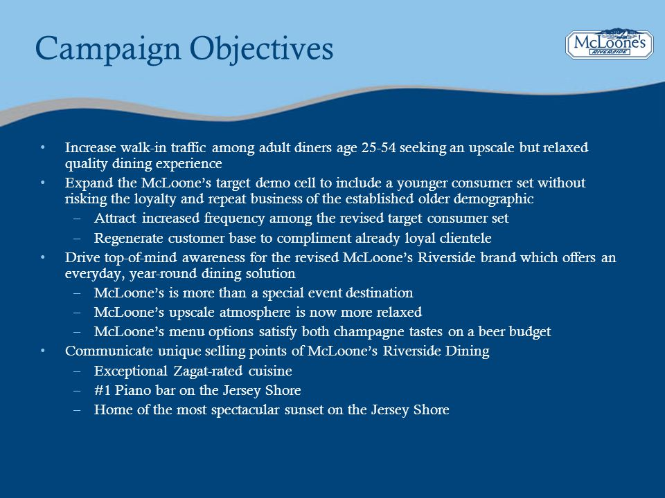 Campaign Objectives Increase walk-in traffic among adult diners age 25-54 seeking an upscale but relaxed quality dining experience Expand the McLoones