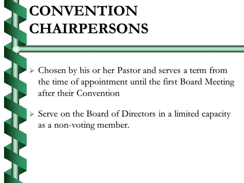 CONVENTION CHAIRPERSONS Chosen by his or her Pastor and serves a term from the time of appointment until the first Board Meeting after their Convention Chosen by his or her Pastor and serves a term from the time of appointment until the first Board Meeting after their Convention Serve on the Board of Directors in a limited capacity as a non-voting member.