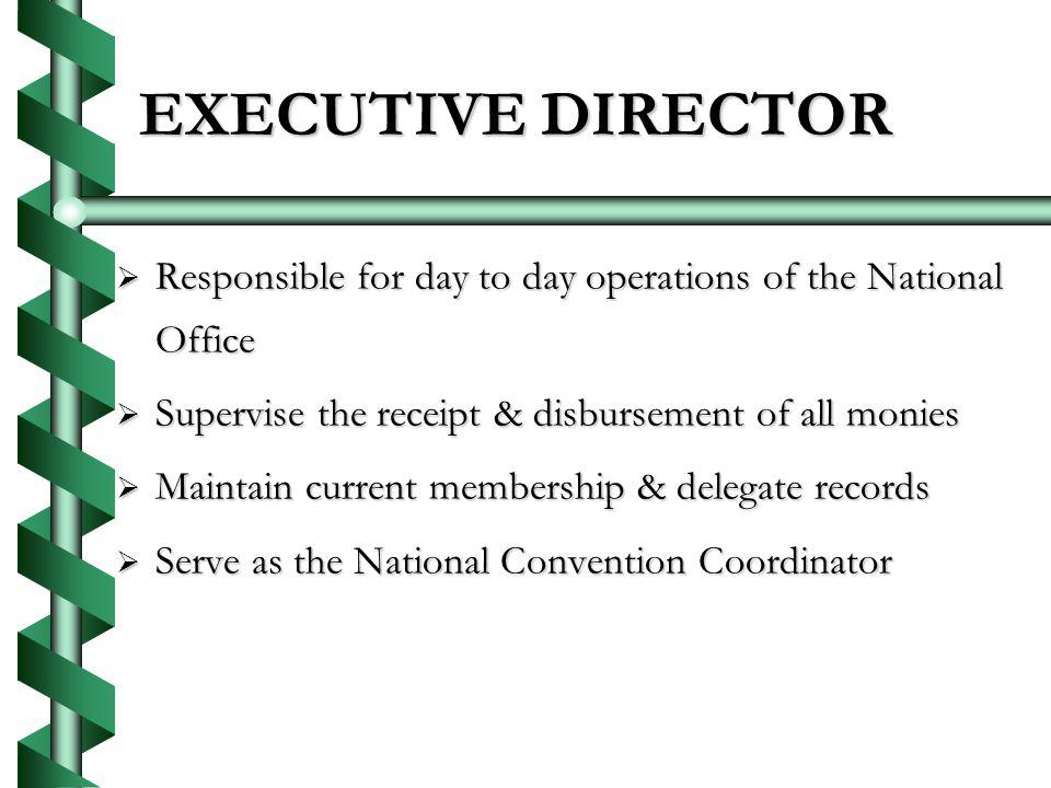EXECUTIVE DIRECTOR EXECUTIVE DIRECTOR Responsible for day to day operations of the National Office Responsible for day to day operations of the National Office Supervise the receipt & disbursement of all monies Supervise the receipt & disbursement of all monies Maintain current membership & delegate records Maintain current membership & delegate records Serve as the National Convention Coordinator Serve as the National Convention Coordinator