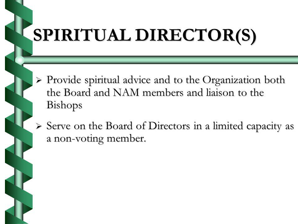 SPIRITUAL DIRECTOR(S) Provide spiritual advice and to the Organization both the Board and NAM members and liaison to the Bishops Provide spiritual advice and to the Organization both the Board and NAM members and liaison to the Bishops Serve on the Board of Directors in a limited capacity as a non-voting member.
