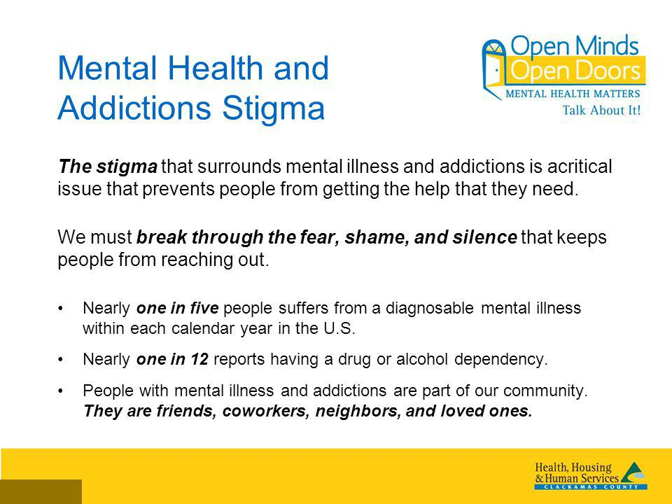 Mental Health and Addictions Stigma The stigma that surrounds mental illness and addictions is acritical issue that prevents people from getting the help that they need.