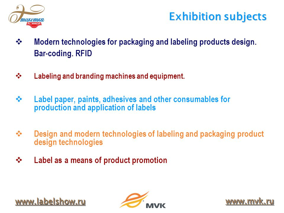 Exhibition subjects www.labelshow.ru www.mvk.ru Modern technologies for packaging and labeling products design.