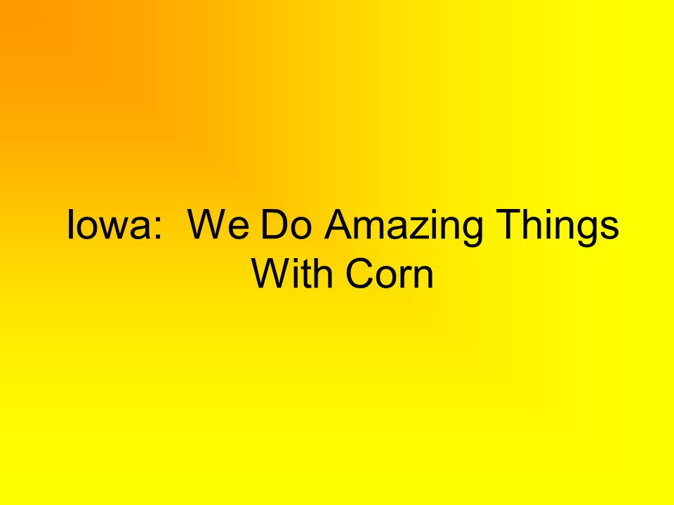 Iowa: We Do Amazing Things With Corn