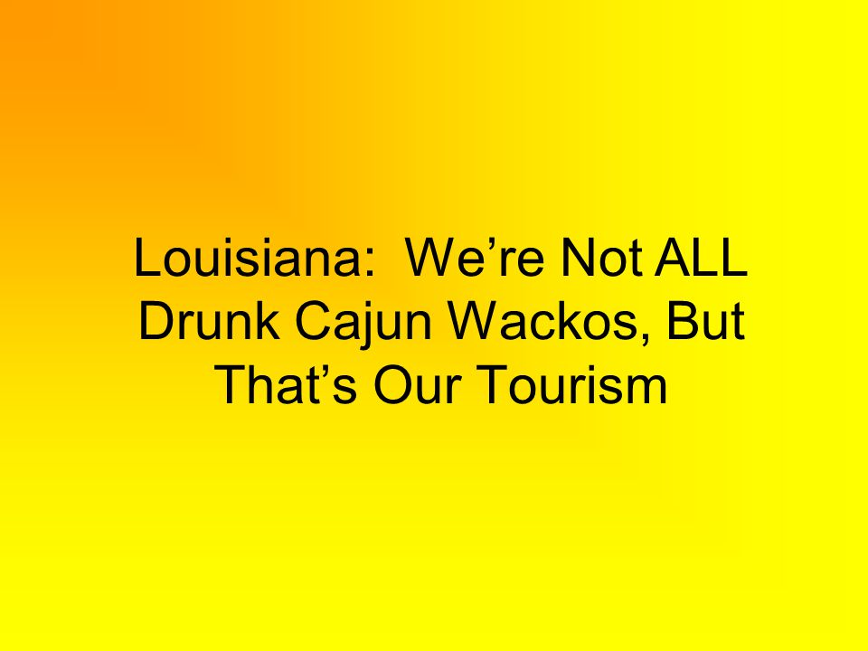 Louisiana: Were Not ALL Drunk Cajun Wackos, But Thats Our Tourism