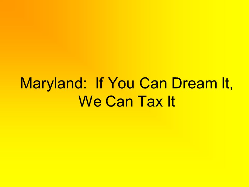 Maryland: If You Can Dream It, We Can Tax It