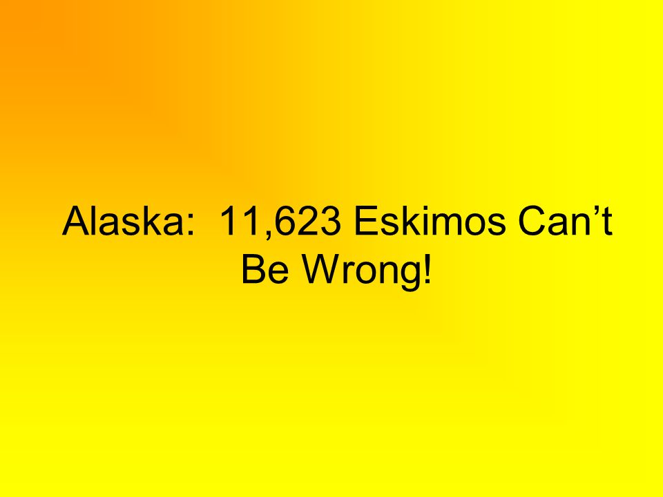 Alaska: 11,623 Eskimos Cant Be Wrong!