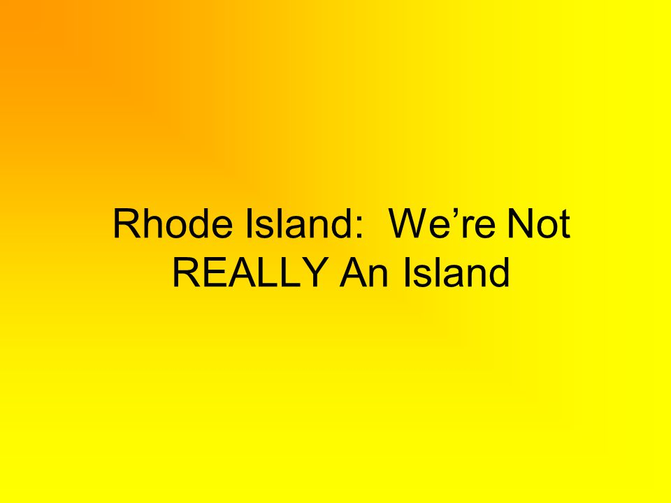 Rhode Island: Were Not REALLY An Island