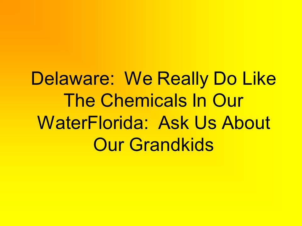 Delaware: We Really Do Like The Chemicals In Our WaterFlorida: Ask Us About Our Grandkids