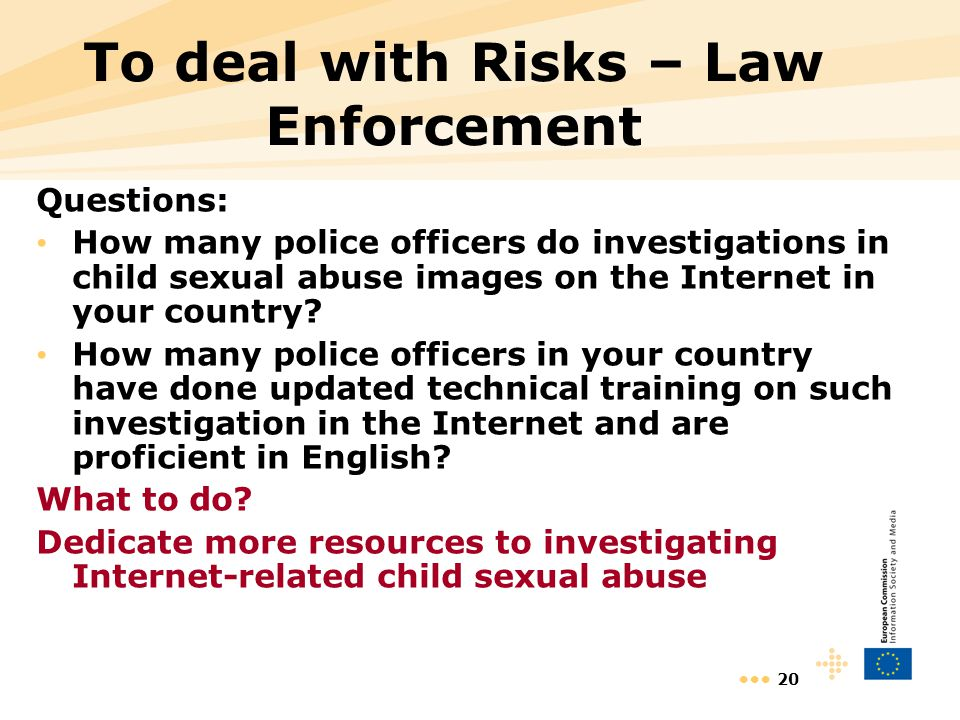 20 To deal with Risks – Law Enforcement Questions: How many police officers do investigations in child sexual abuse images on the Internet in your cou