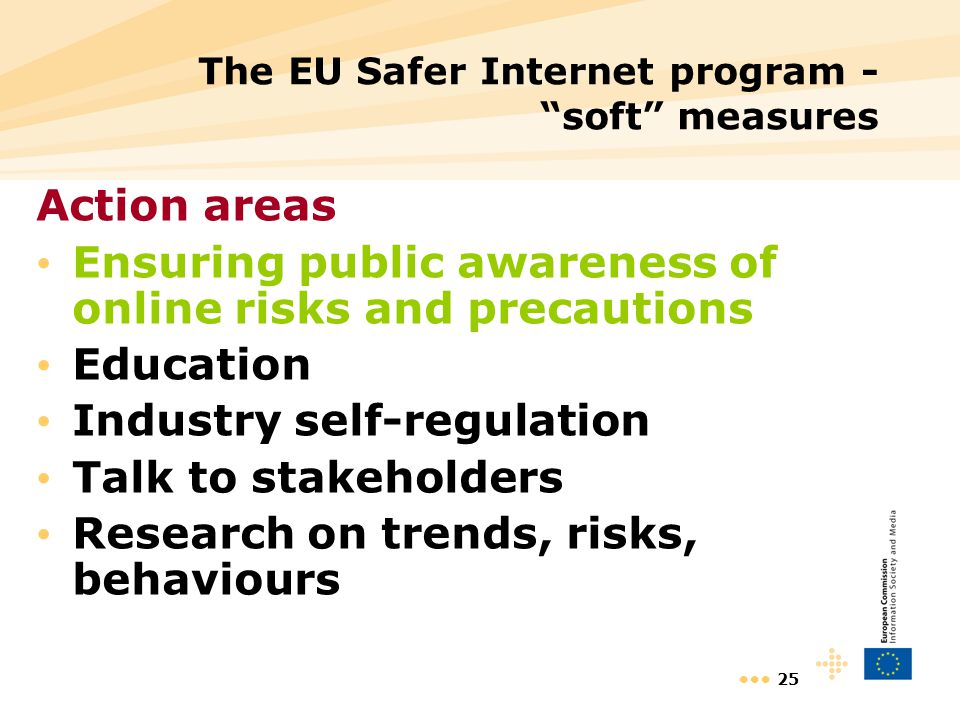 25 The EU Safer Internet program - soft measures Action areas Ensuring public awareness of online risks and precautions Education Industry self-regula