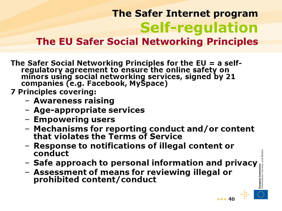 40 The Safer Internet program Self-regulation The EU Safer Social Networking Principles The Safer Social Networking Principles for the EU = a self- regulatory agreement to ensure the online safety on minors using social networking services, signed by 21 companies (e.g.