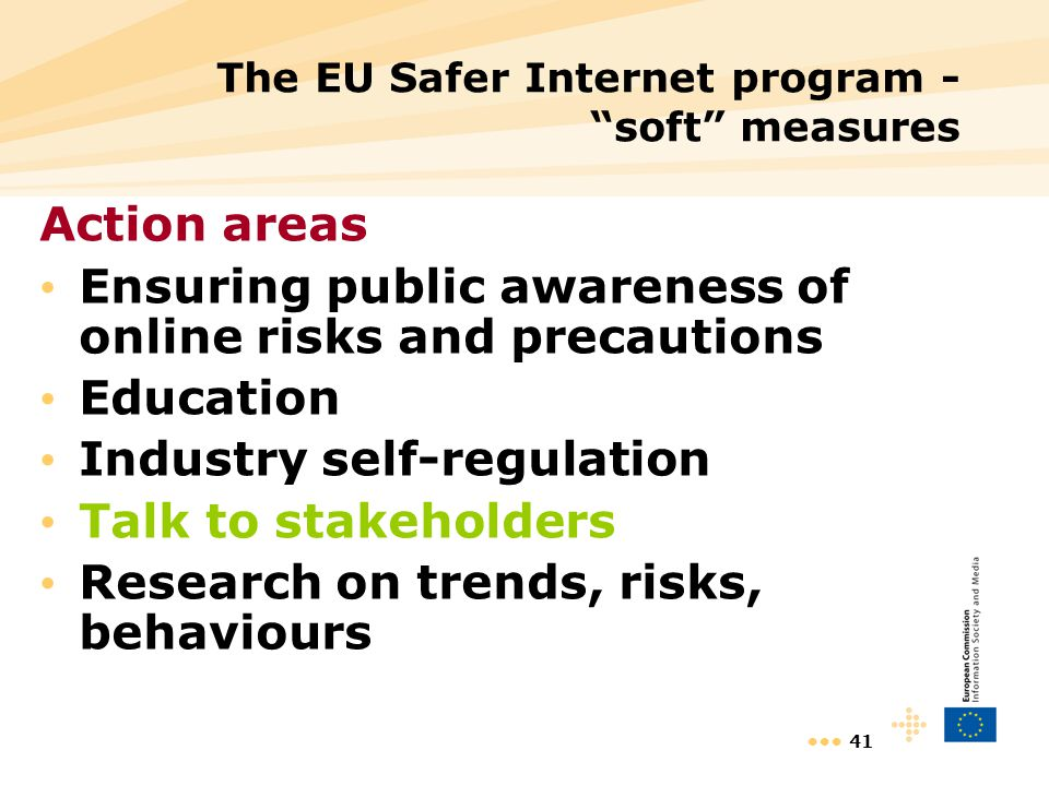 41 The EU Safer Internet program - soft measures Action areas Ensuring public awareness of online risks and precautions Education Industry self-regula