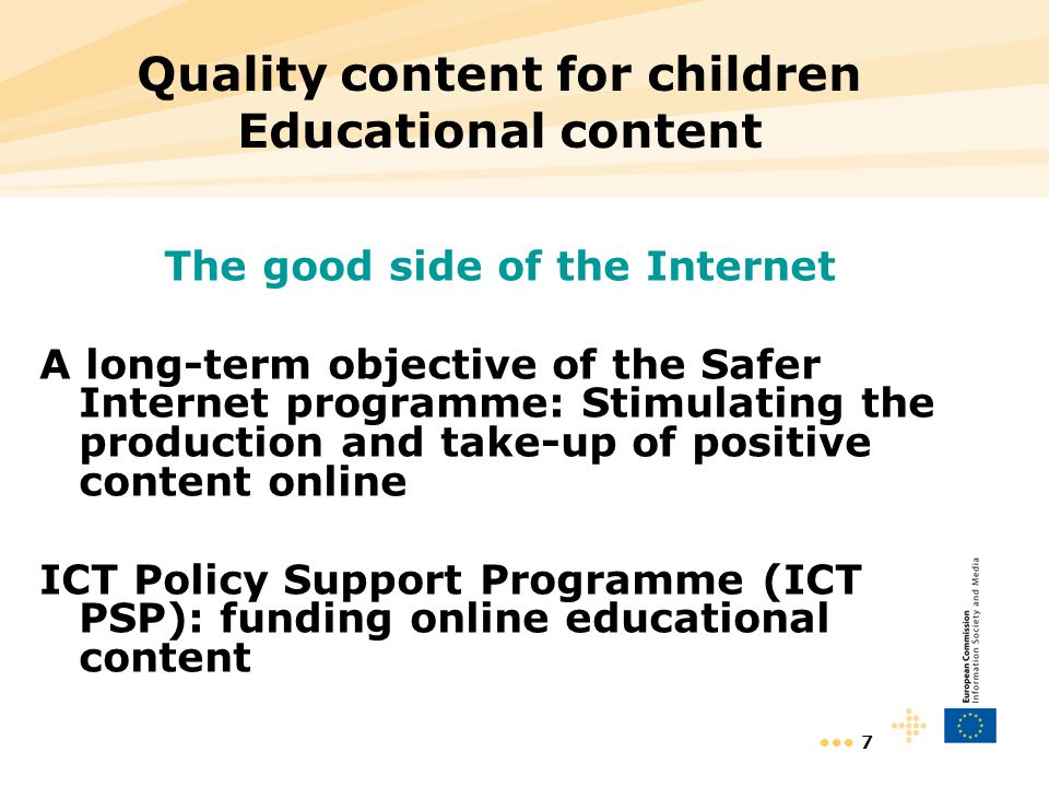 7 Quality content for children Educational content The good side of the Internet A long-term objective of the Safer Internet programme: Stimulating th