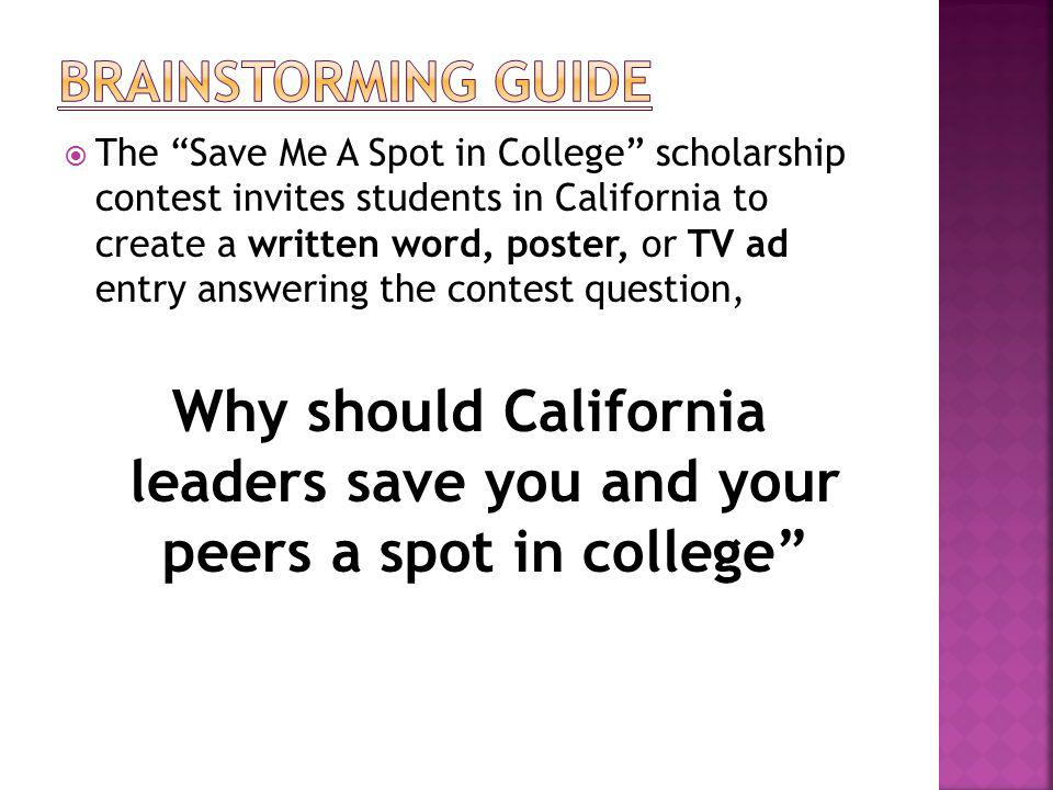 The Save Me A Spot in College scholarship contest invites students in California to create a written word, poster, or TV ad entry answering the contest question, Why should California leaders save you and your peers a spot in college