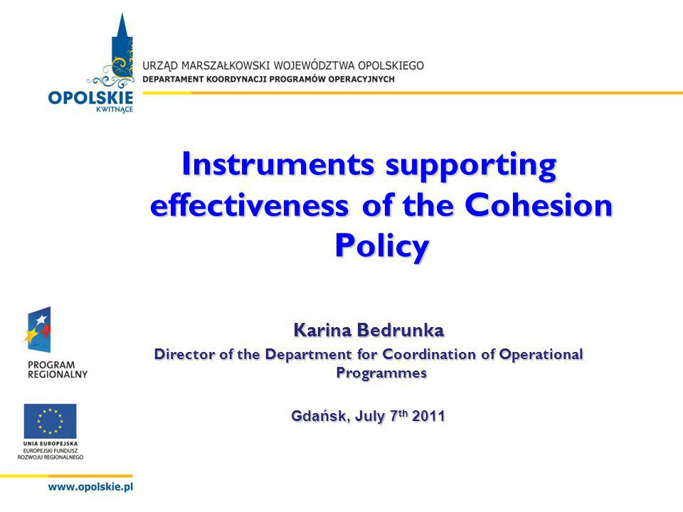 Instruments supporting effectiveness of the Cohesion Policy Karina Bedrunka Director of the Department for Coordination of Operational Programmes Gdańsk, July 7 th 2011
