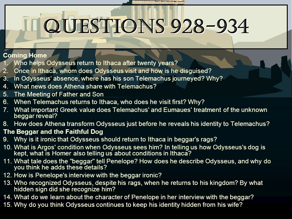 Questions 928-934 Coming Home 1.Who helps Odysseus return to Ithaca after twenty years? 2.Once in Ithaca, whom does Odysseus visit and how is he disgu