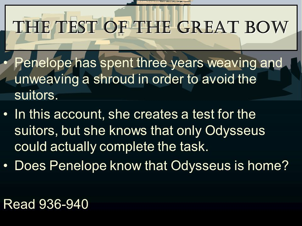 The Test of the Great Bow Penelope has spent three years weaving and unweaving a shroud in order to avoid the suitors. In this account, she creates a
