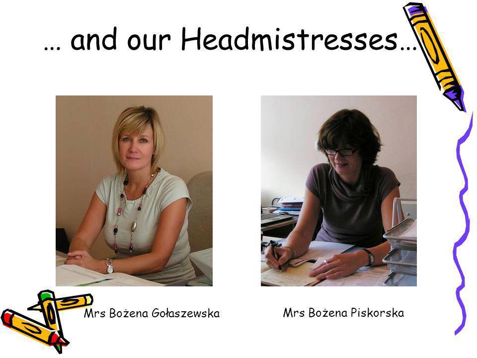 … and our Headmistresses… Mrs Bożena Gołaszewska Mrs Bożena Piskorska