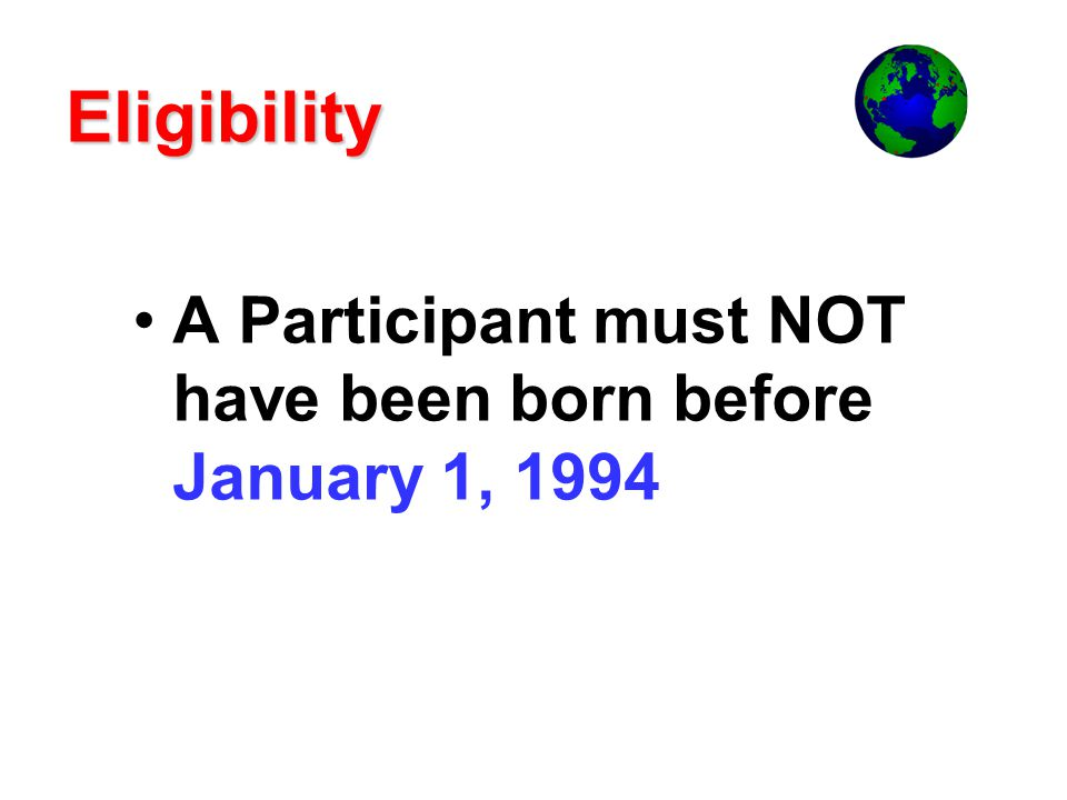 Eligibility A Participant must NOT have been born before January 1, 1994