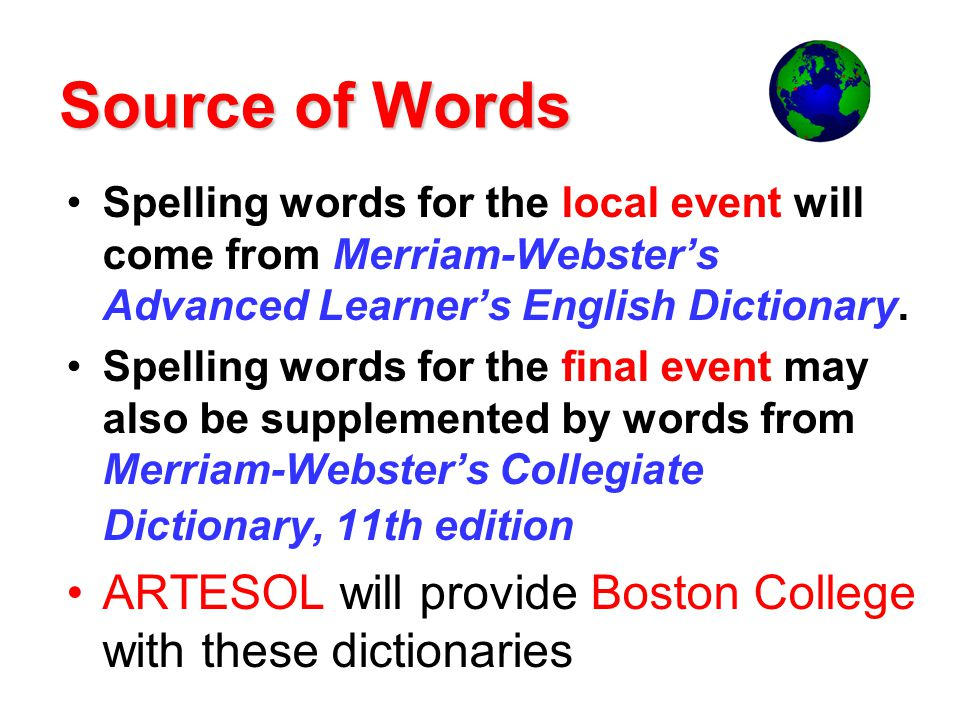 Source of Words Spelling words for the local event will come from Merriam-Websters Advanced Learners English Dictionary.