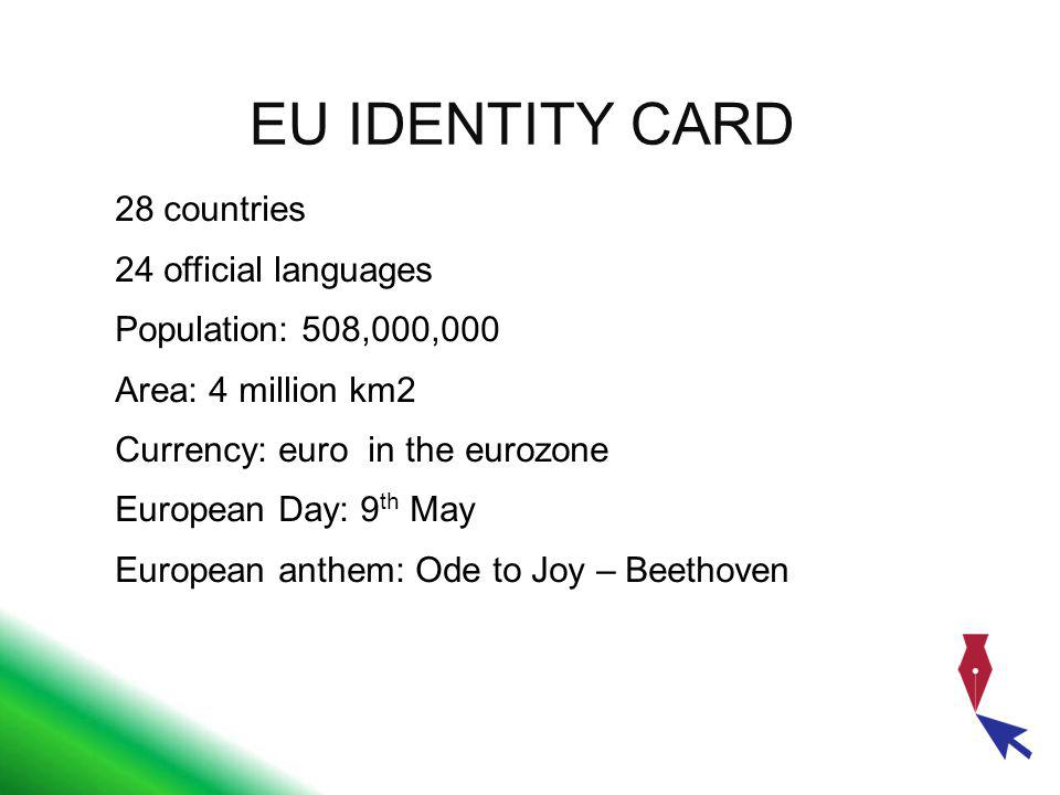 EU IDENTITY CARD 28 countries 24 official languages Population: 508,000,000 Area: 4 million km2 Currency: euro in the eurozone European Day: 9 th May