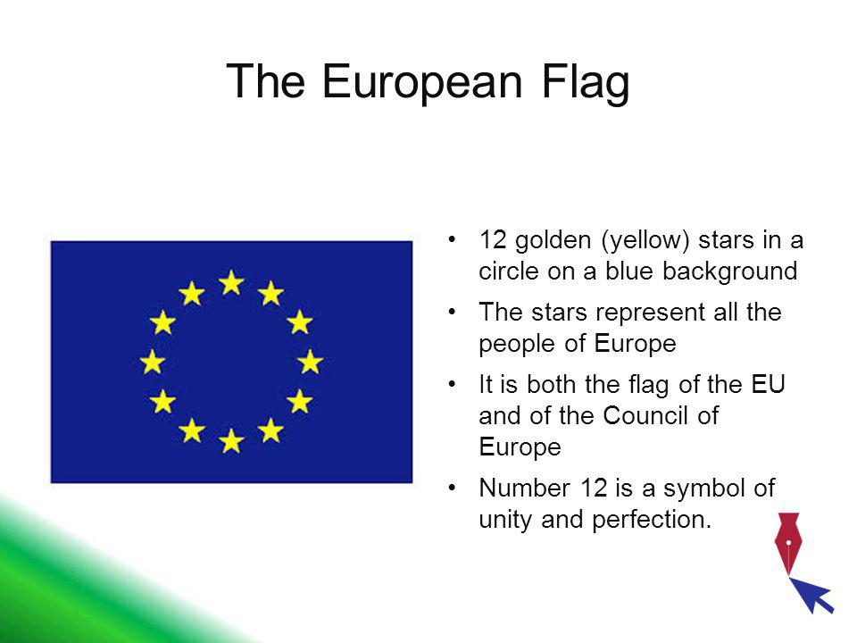 The European Flag 12 golden (yellow) stars in a circle on a blue background The stars represent all the people of Europe It is both the flag of the EU