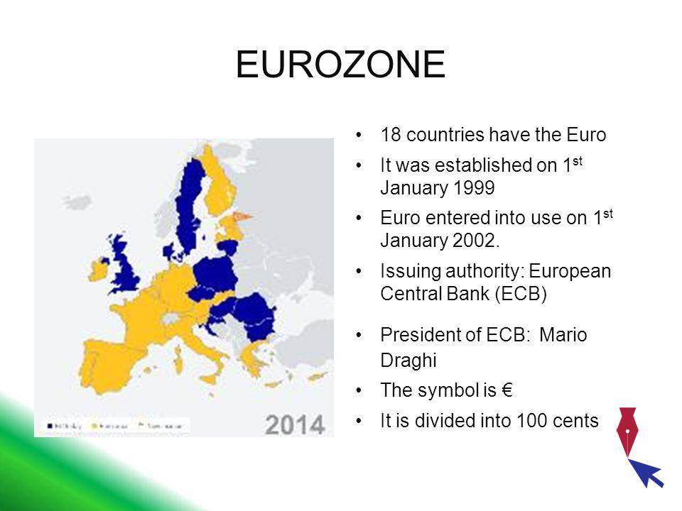 EUROZONE 18 countries have the Euro It was established on 1 st January 1999 Euro entered into use on 1 st January 2002. Issuing authority: European Ce