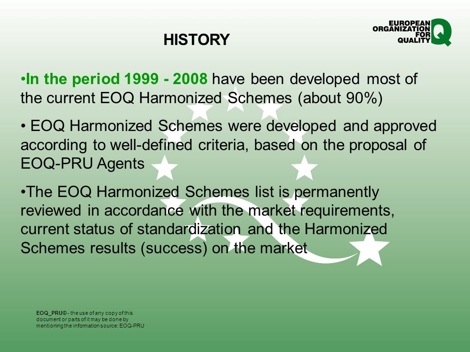 In the period 1999 - 2008 have been developed most of the current EOQ Harmonized Schemes (about 90%) EOQ Harmonized Schemes were developed and approved according to well-defined criteria, based on the proposal of EOQ-PRU Agents The EOQ Harmonized Schemes list is permanently reviewed in accordance with the market requirements, current status of standardization and the Harmonized Schemes results (success) on the market HISTORY EOQ_PRU© - the use of any copy of this document or parts of it may be done by mentioning the information source: EOQ-PRU