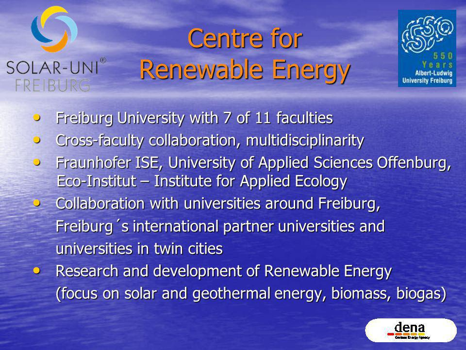 Centre for Renewable Energy Freiburg University with 7 of 11 faculties Freiburg University with 7 of 11 faculties Cross-faculty collaboration, multidisciplinarity Cross-faculty collaboration, multidisciplinarity Fraunhofer ISE, University of Applied Sciences Offenburg, Eco-Institut – Institute for Applied Ecology Fraunhofer ISE, University of Applied Sciences Offenburg, Eco-Institut – Institute for Applied Ecology Collaboration with universities around Freiburg, Collaboration with universities around Freiburg, Freiburg´s international partner universities and Freiburg´s international partner universities and universities in twin cities universities in twin cities Research and development of Renewable Energy Research and development of Renewable Energy (focus on solar and geothermal energy, biomass, biogas) (focus on solar and geothermal energy, biomass, biogas)