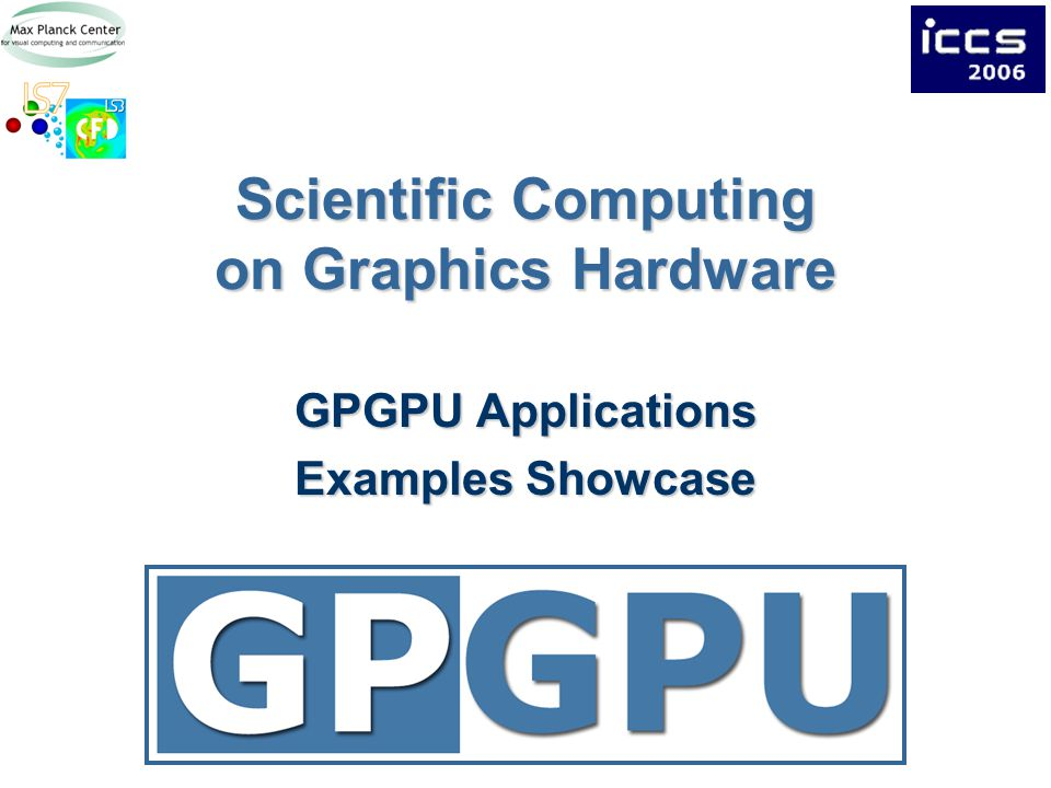Scientific Computing on Graphics Hardware GPGPU Applications Examples Showcase
